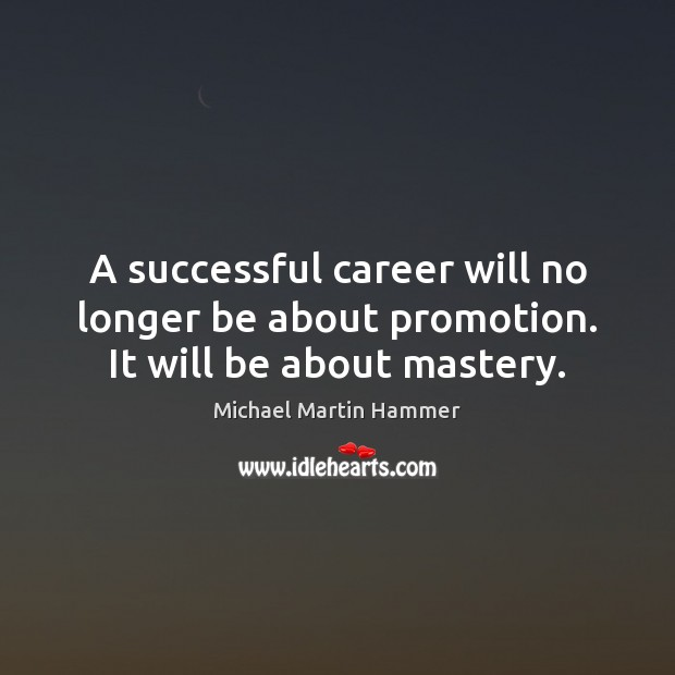 A successful career will no longer be about promotion. It will be about mastery. Image