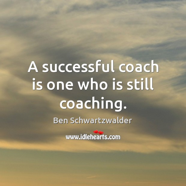Image, A successful coach is one who is still coaching.