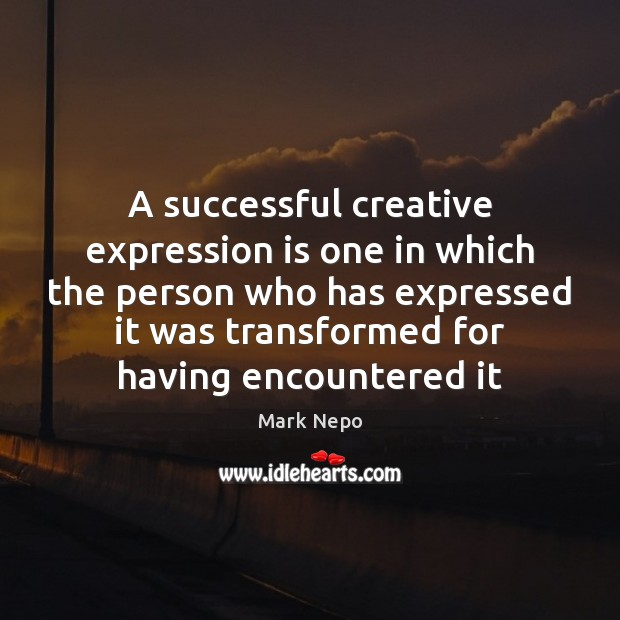 A successful creative expression is one in which the person who has Mark Nepo Picture Quote