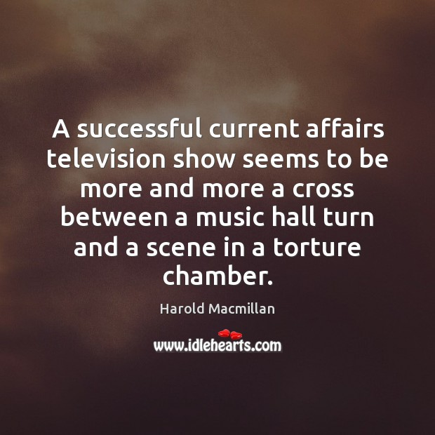 A successful current affairs television show seems to be more and more Harold Macmillan Picture Quote