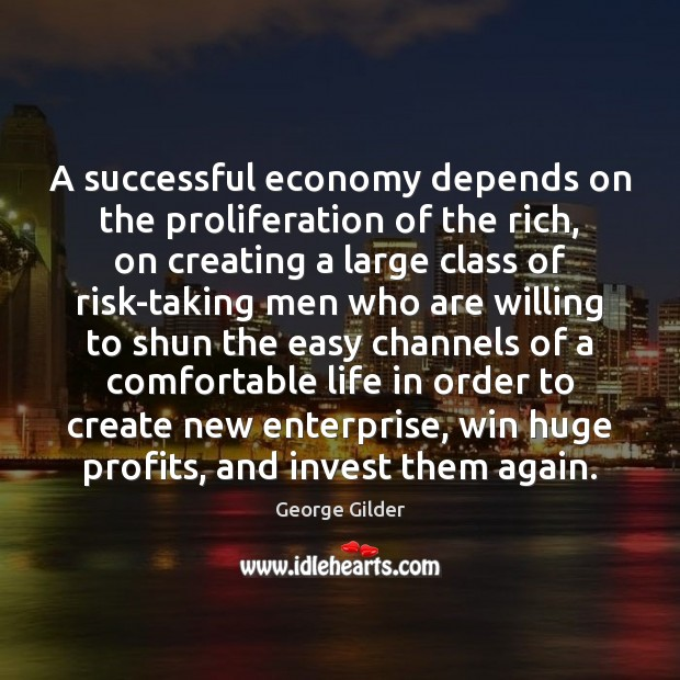 A successful economy depends on the proliferation of the rich, on creating George Gilder Picture Quote