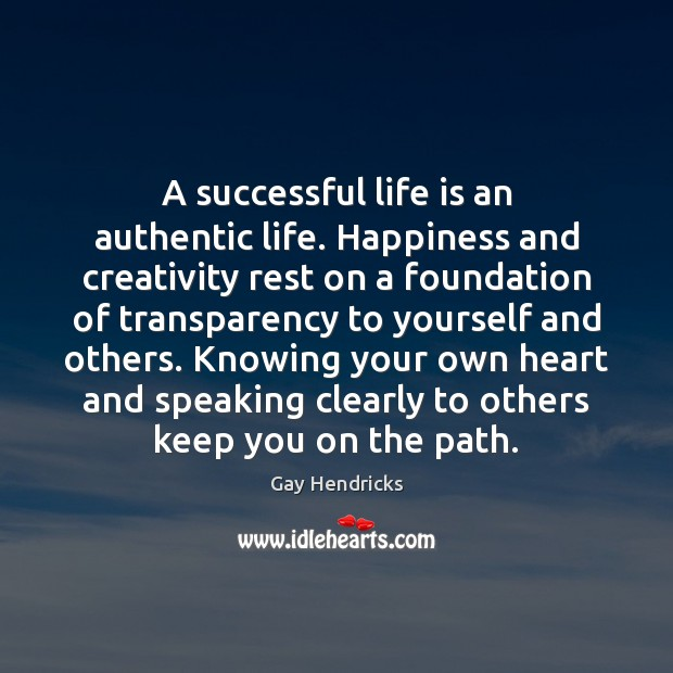 A successful life is an authentic life. Happiness and creativity rest on Gay Hendricks Picture Quote