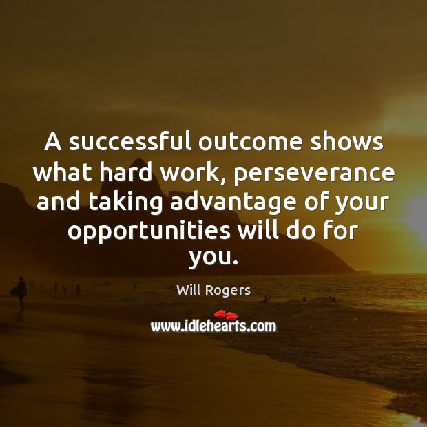 A successful outcome shows what hard work, perseverance and taking advantage of Will Rogers Picture Quote