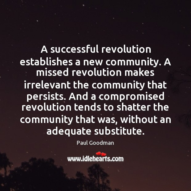 A successful revolution establishes a new community. A missed revolution makes irrelevant Paul Goodman Picture Quote