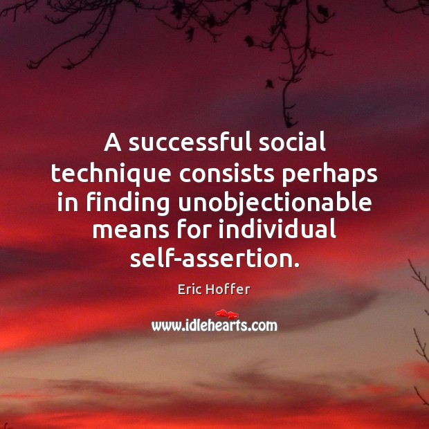 A successful social technique consists perhaps in finding unobjectionable means for individual Eric Hoffer Picture Quote