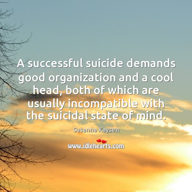 A successful suicide demands good organization and a cool head, both of Susanna Kaysen Picture Quote