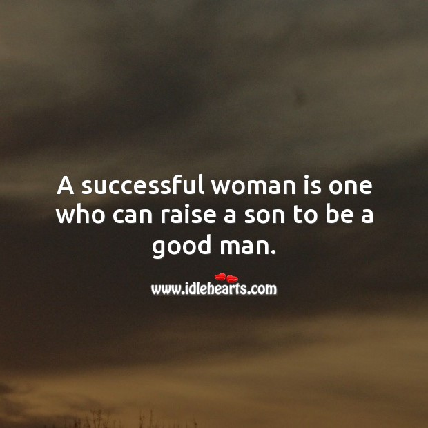 A successful woman is one who can raise a son to be a good man. Men Quotes Image