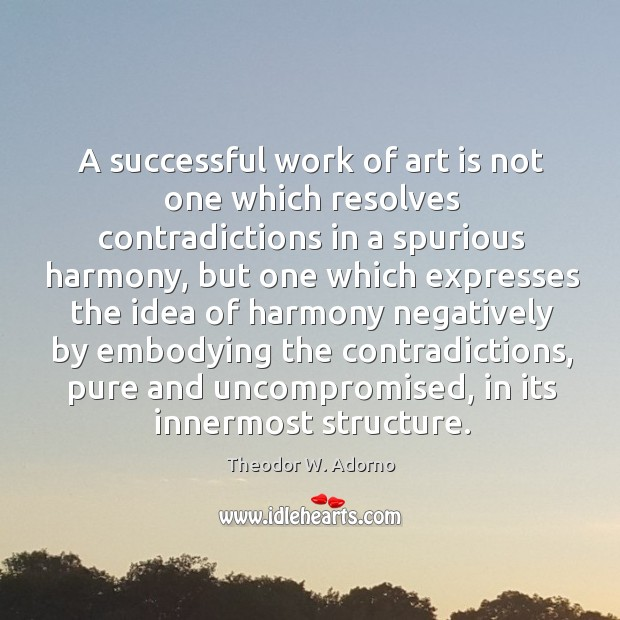 A successful work of art is not one which resolves contradictions in a spurious harmony Theodor W. Adorno Picture Quote