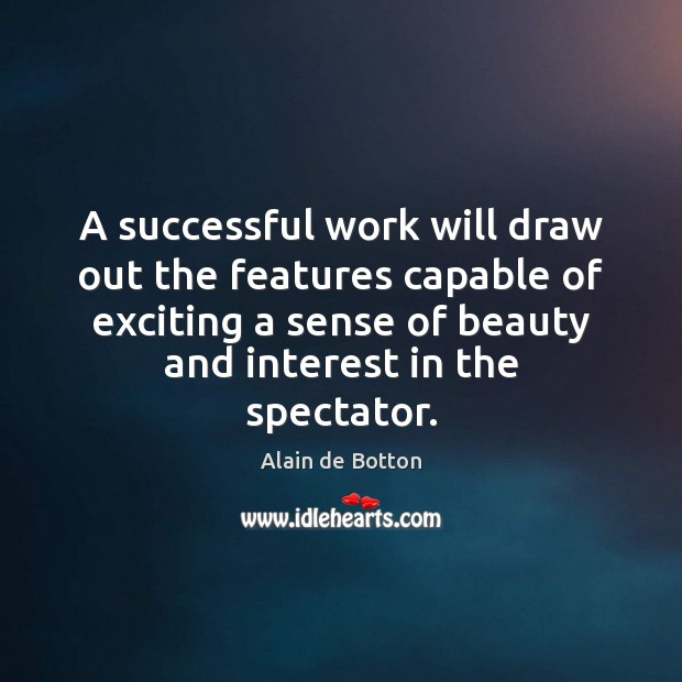 A successful work will draw out the features capable of exciting a Alain de Botton Picture Quote