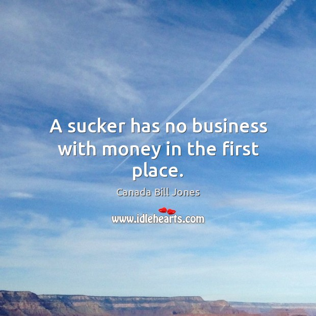 Image, A sucker has no business with money in the first place.