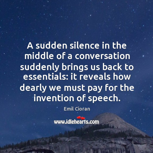 A sudden silence in the middle of a conversation suddenly brings us back to essentials: Emil Cioran Picture Quote