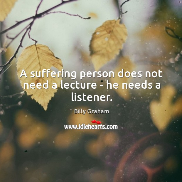 A suffering person does not need a lecture – he needs a listener. Image