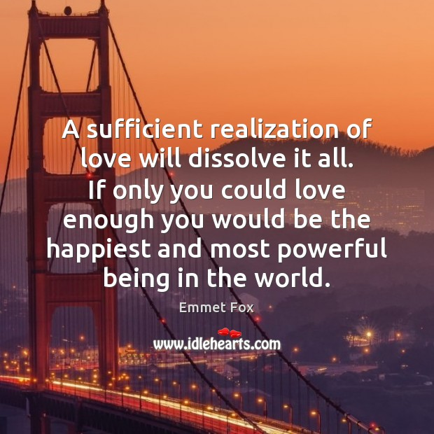 A sufficient realization of love will dissolve it all. If only you Emmet Fox Picture Quote