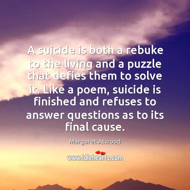 A suicide is both a rebuke to the living and a puzzle Margaret Atwood Picture Quote