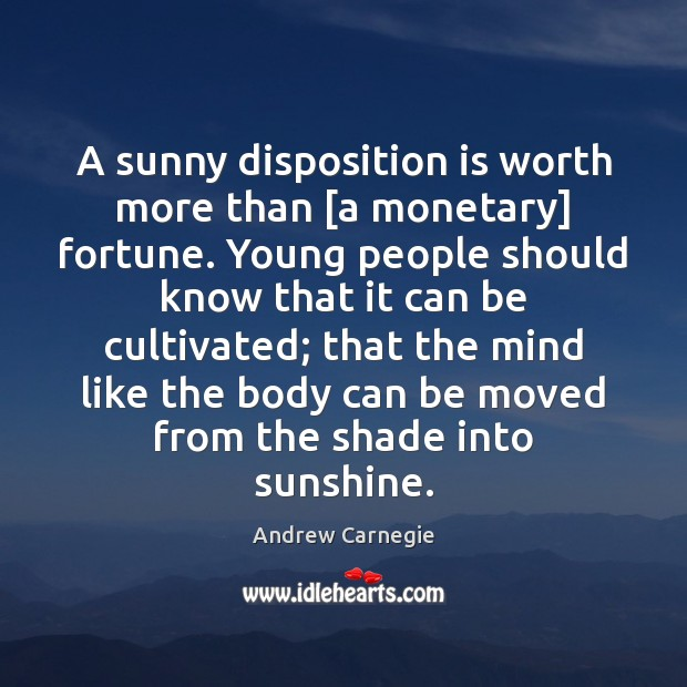 A sunny disposition is worth more than [a monetary] fortune. Young people Andrew Carnegie Picture Quote