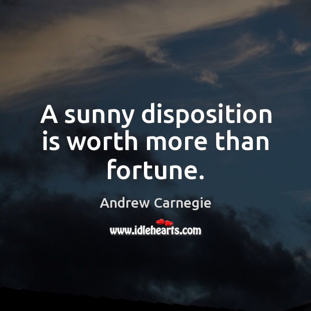 A sunny disposition is worth more than fortune. Andrew Carnegie Picture Quote