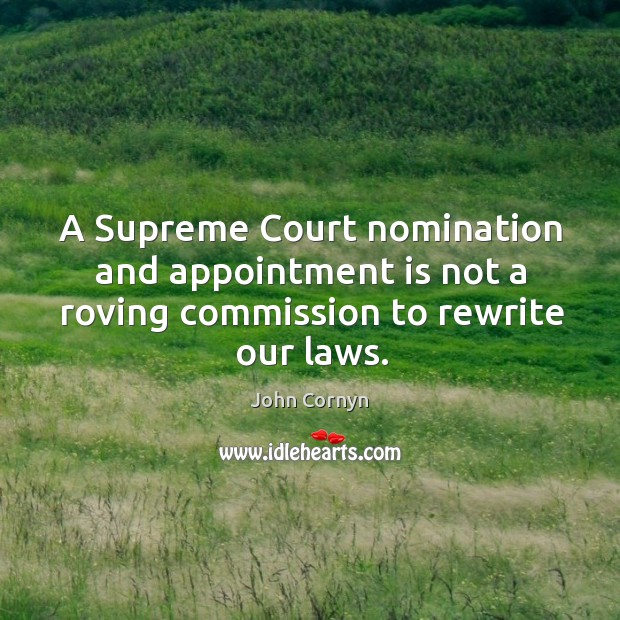 A Supreme Court nomination and appointment is not a roving commission to rewrite our laws. John Cornyn Picture Quote