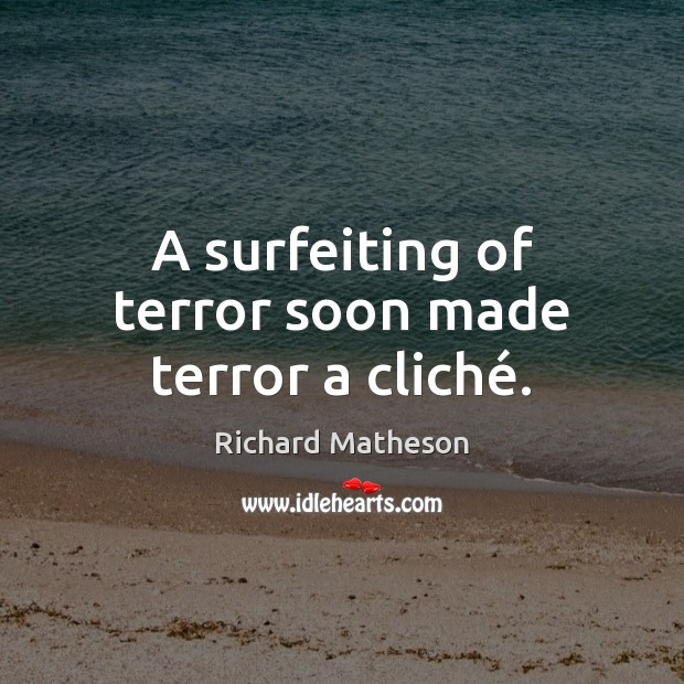 A surfeiting of terror soon made terror a cliché. Image