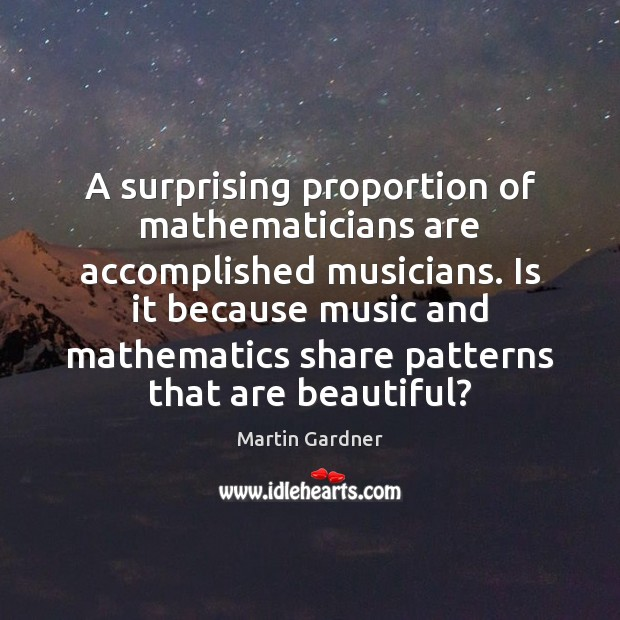A surprising proportion of mathematicians are accomplished musicians. Is it because music Martin Gardner Picture Quote