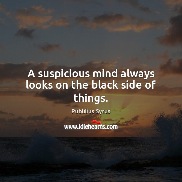 A suspicious mind always looks on the black side of things. Publilius Syrus Picture Quote