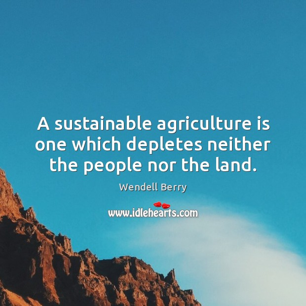 A sustainable agriculture is one which depletes neither the people nor the land. Agriculture Quotes Image