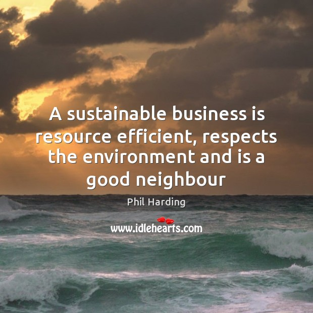 A sustainable business is resource efficient, respects the environment and is a Phil Harding Picture Quote