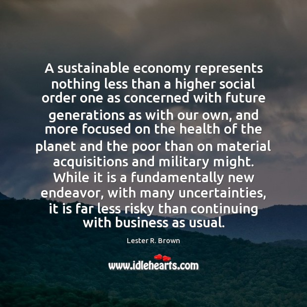 A sustainable economy represents nothing less than a higher social order one Lester R. Brown Picture Quote