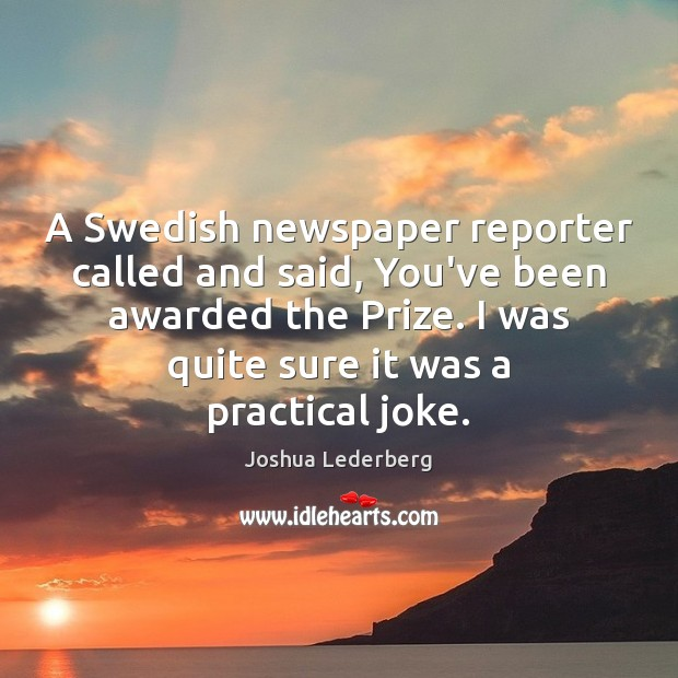 A Swedish newspaper reporter called and said, You've been awarded the Prize. Image