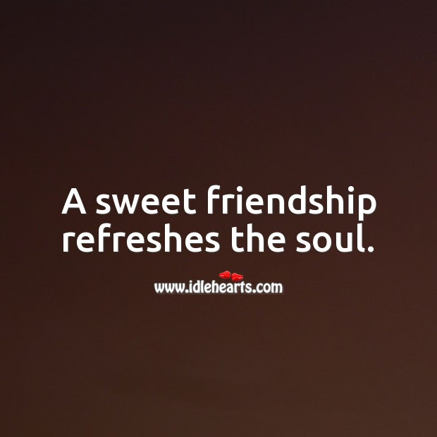 A sweet friendship refreshes the soul. Friendship Quotes Image