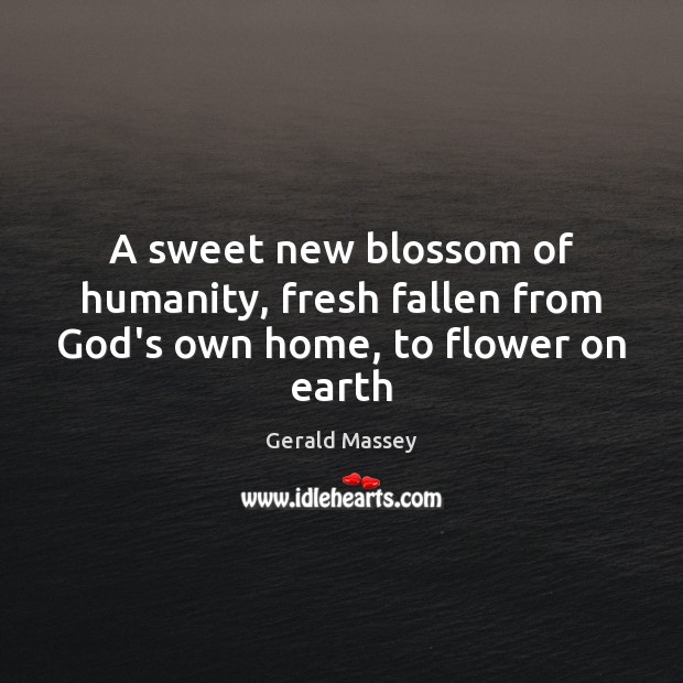 Image, A sweet new blossom of humanity, fresh fallen from God's own home, to flower on earth