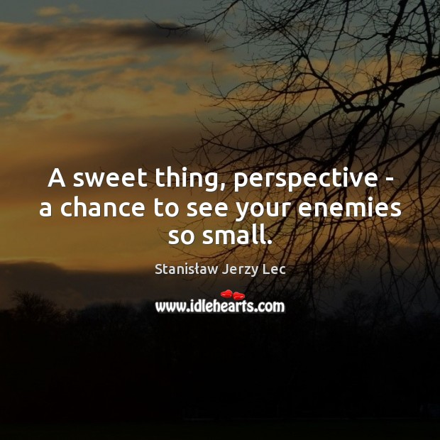 A sweet thing, perspective – a chance to see your enemies so small. Stanisław Jerzy Lec Picture Quote