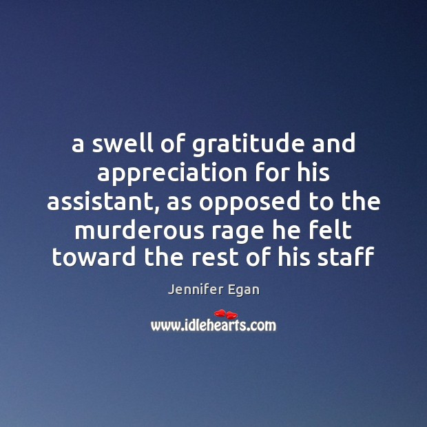 A swell of gratitude and appreciation for his assistant, as opposed to Jennifer Egan Picture Quote