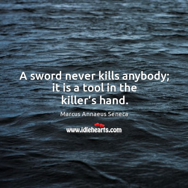 A sword never kills anybody; it is a tool in the killer's hand. Marcus Annaeus Seneca Picture Quote