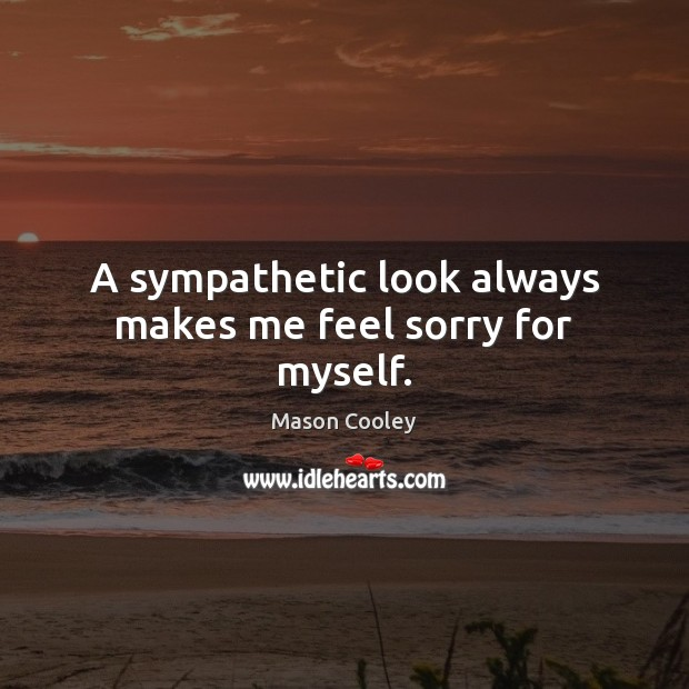A sympathetic look always makes me feel sorry for myself. Mason Cooley Picture Quote