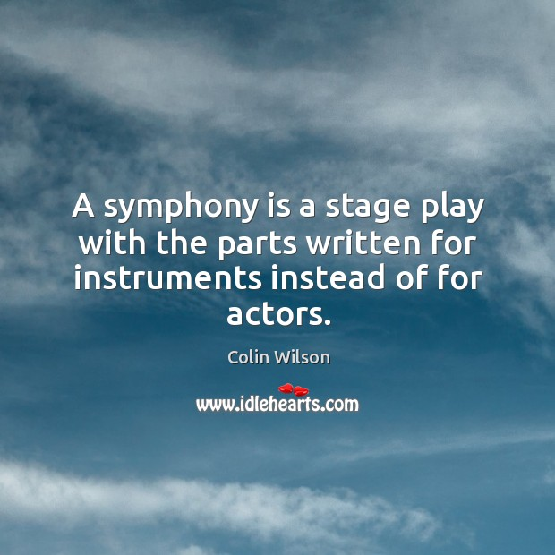A symphony is a stage play with the parts written for instruments instead of for actors. Colin Wilson Picture Quote