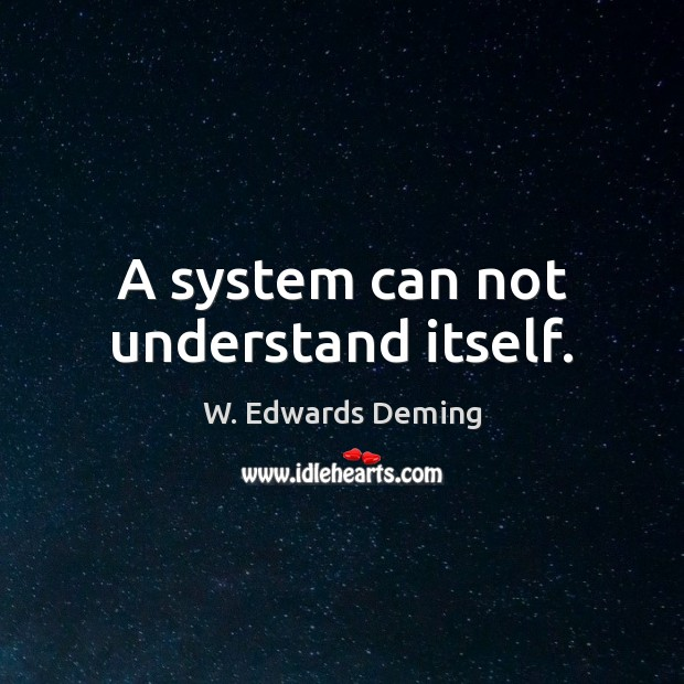 A system can not understand itself. W. Edwards Deming Picture Quote