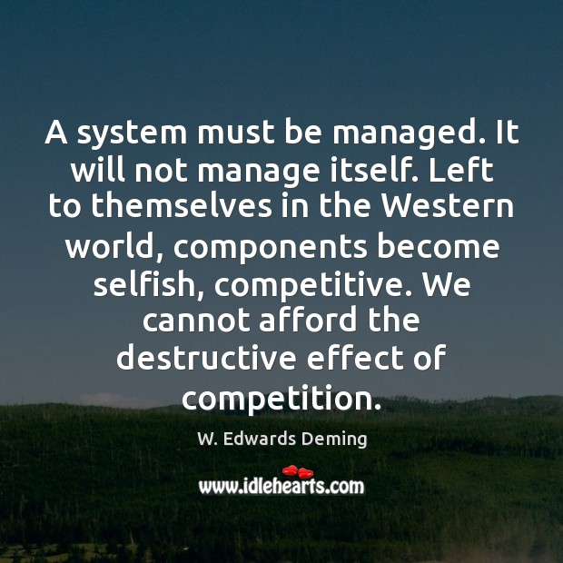 A system must be managed. It will not manage itself. Left to W. Edwards Deming Picture Quote