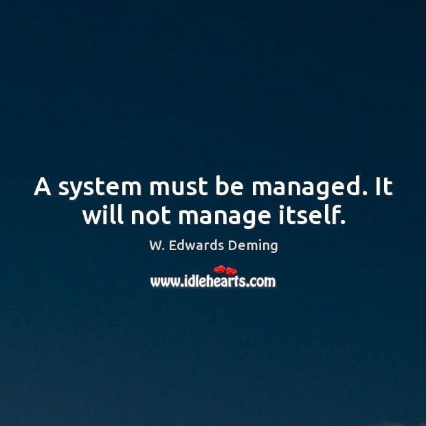 A system must be managed. It will not manage itself. W. Edwards Deming Picture Quote