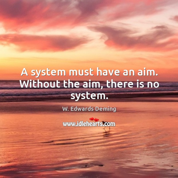 A system must have an aim. Without the aim, there is no system. W. Edwards Deming Picture Quote