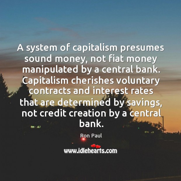 Image, A system of capitalism presumes sound money, not fiat money manipulated by a central bank.