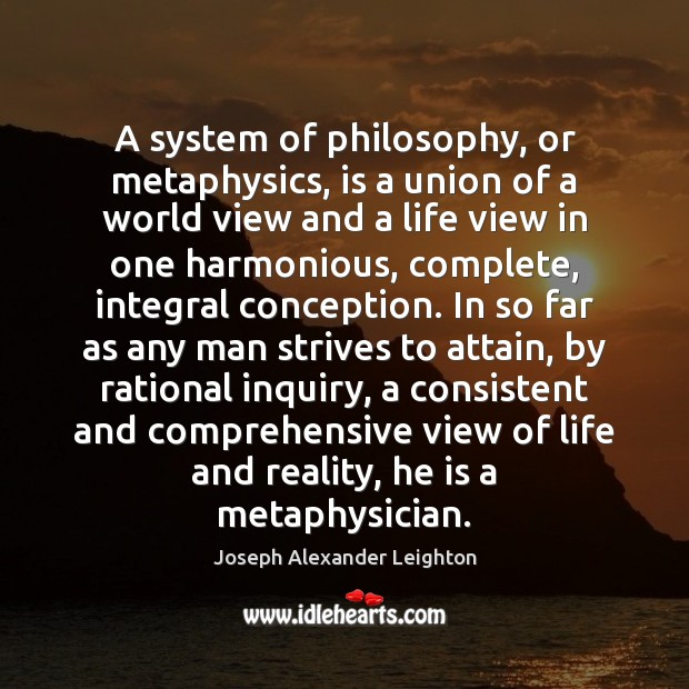A system of philosophy, or metaphysics, is a union of a world Image