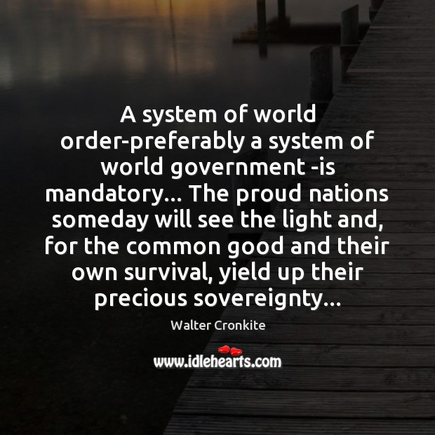 A system of world order-preferably a system of world government -is mandatory… Walter Cronkite Picture Quote