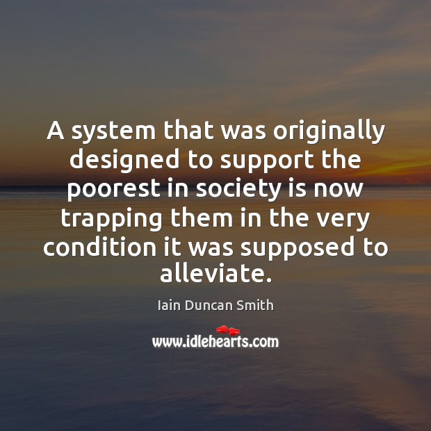 A system that was originally designed to support the poorest in society Iain Duncan Smith Picture Quote