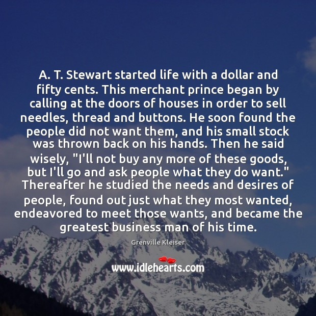 A. T. Stewart started life with a dollar and fifty cents. This Grenville Kleiser Picture Quote