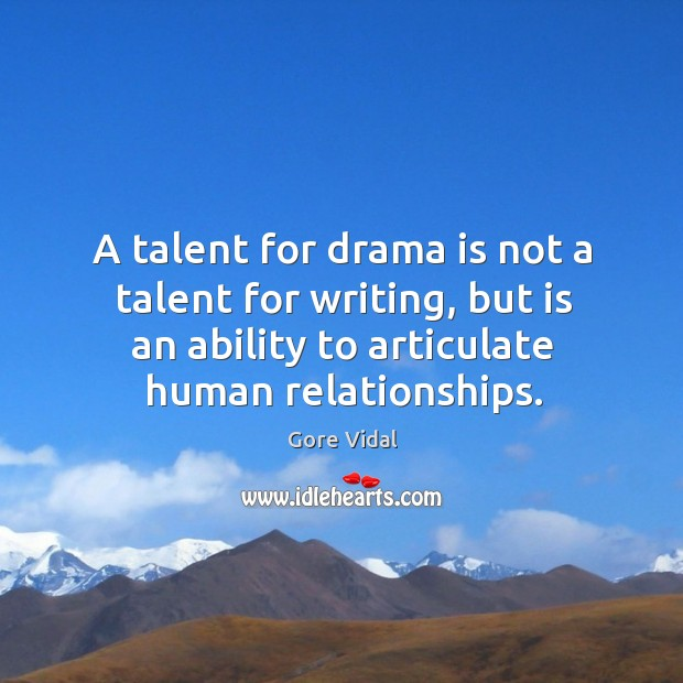 A talent for drama is not a talent for writing, but is an ability to articulate human relationships. Image