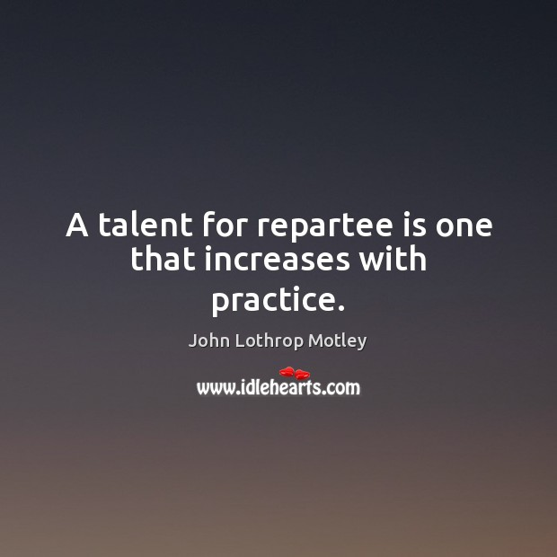 A talent for repartee is one that increases with practice. Image