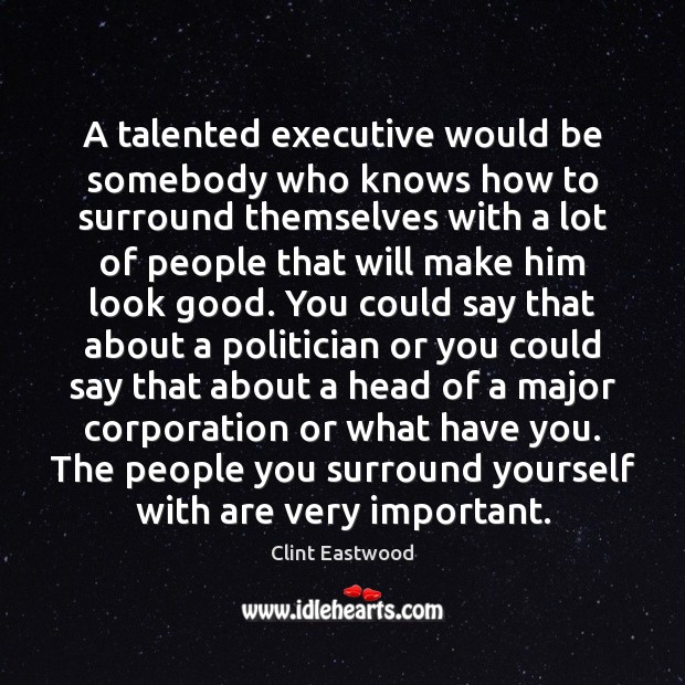 A talented executive would be somebody who knows how to surround themselves Clint Eastwood Picture Quote