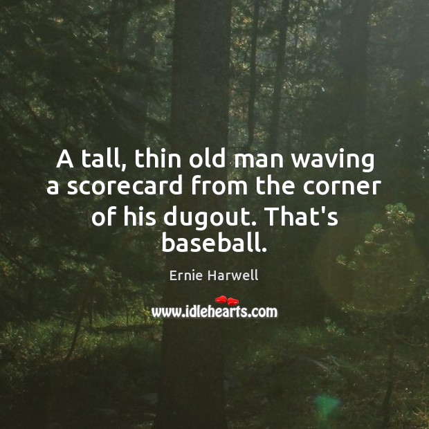 A tall, thin old man waving a scorecard from the corner of his dugout. That's baseball. Ernie Harwell Picture Quote