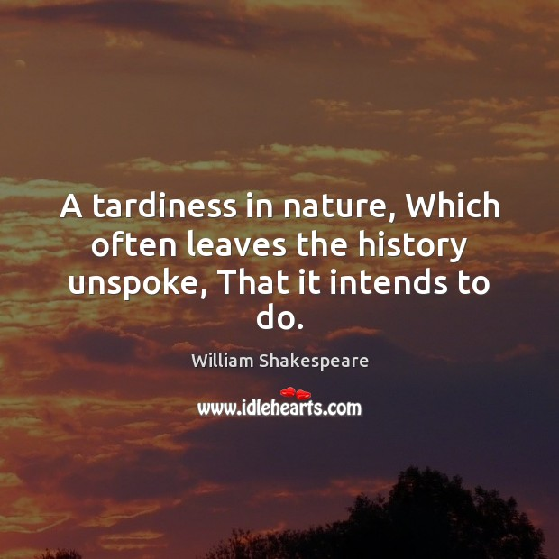 A tardiness in nature, Which often leaves the history unspoke, That it intends to do. Image