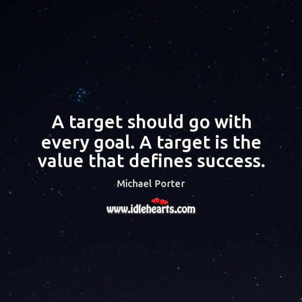 A target should go with every goal. A target is the value that defines success. Michael Porter Picture Quote